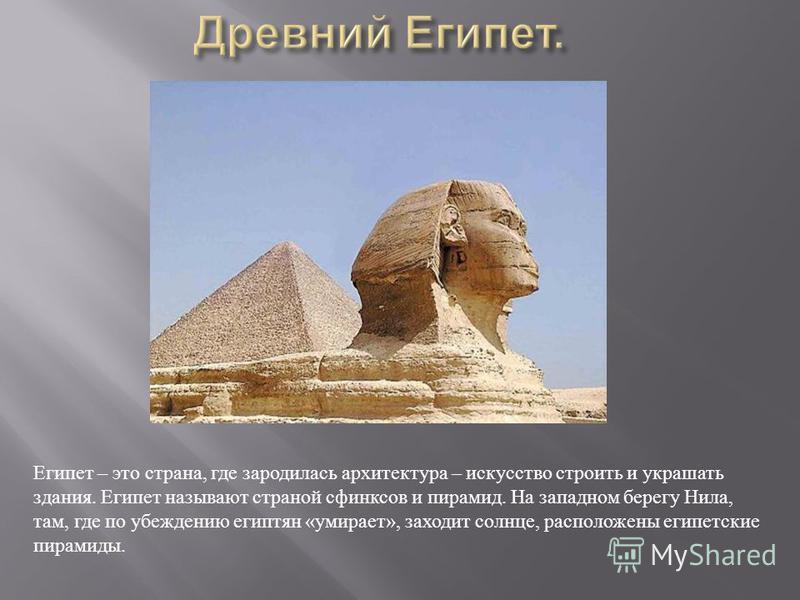 Египет – это страна, где зародилась архитектура – искусство строить и украшать здания. Египет называют страной сфинксов и пирамид. На западном берегу Нила, там, где по убеждению египтян « умирает », заходит солнце, расположены египетские пирамиды.