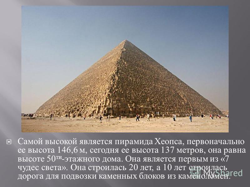 Самой высокой является пирамида Хеопса, первоначально ее высота 146,6 м, сегодня ее высота 137 метров, она равна высоте 50 ти - этажного дома. Она является первым из «7 чудес света ». Она строилась 20 лет, а 10 лет строилась дорога для подвозки камен