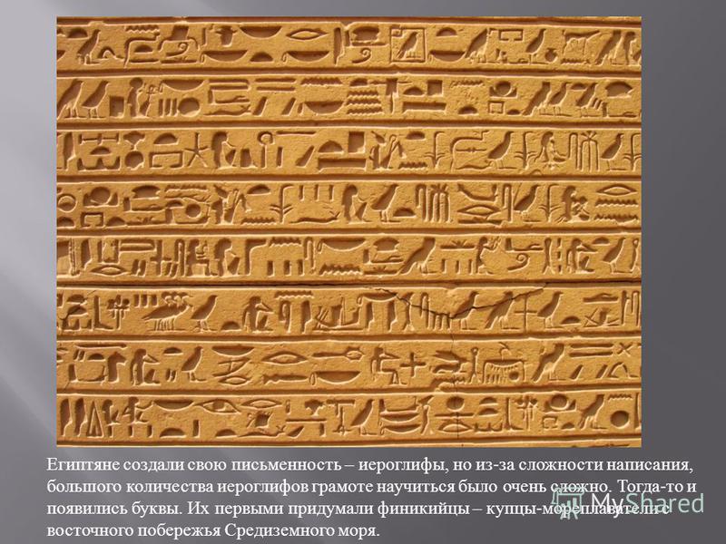 Египтяне создали свою письменность – иероглифы, но из - за сложности написания, большого количества иероглифов грамоте научиться было очень сложно. Тогда - то и появились буквы. Их первыми придумали финикийцы – купцы - мореплаватели с восточного побе