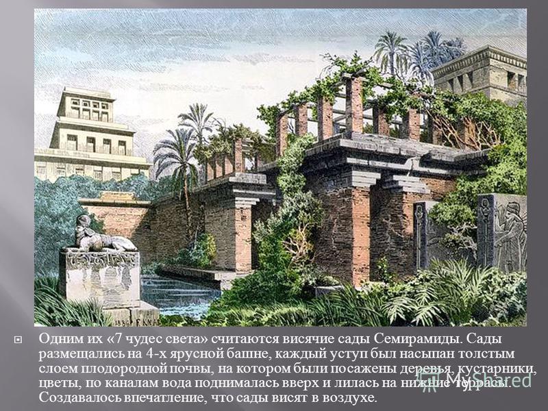 Одним их «7 чудес света » считаются висячие сады Семирамиды. Сады размещались на 4- х ярусной башне, каждый уступ был насыпан толстым слоем плодородной почвы, на котором были посажены деревья, кустарники, цветы, по каналам вода поднималась вверх и ли
