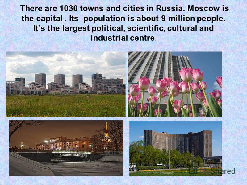 There are 1030 towns and cities in Russia. Moscow is the capital. Its population is about 9 million people. Its the largest political, scientific, cultural and industrial centre.