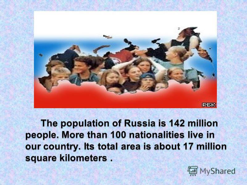 The population of Russia is 142 million people. More than 100 nationalities live in our country. Its total area is about 17 million square kilometers.