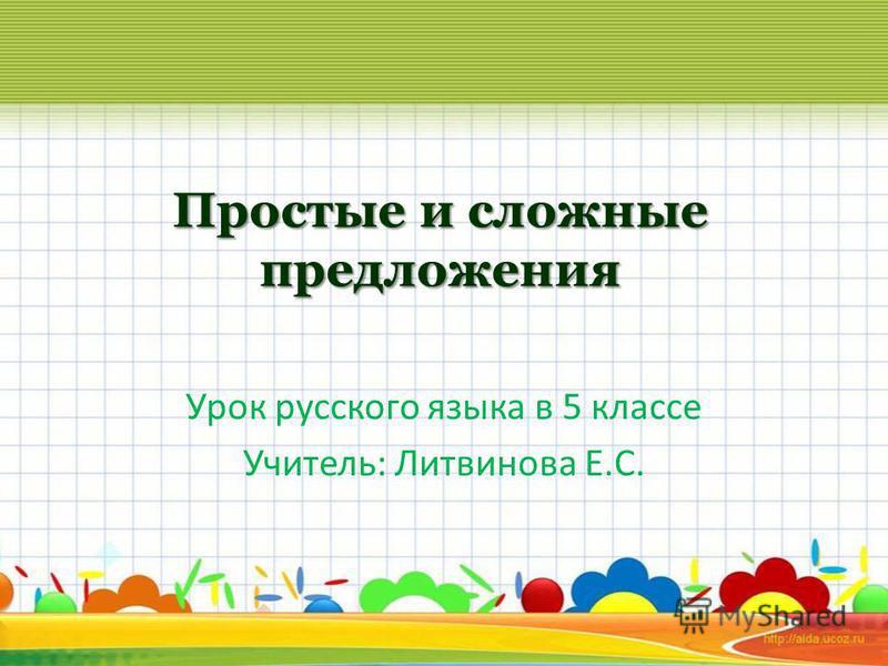 Простые и сложные предложения Урок русского языка в 5 классе Учитель: Литвинова Е.С.