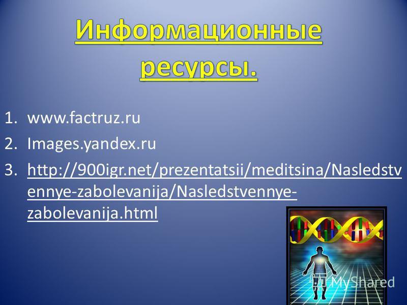 1.www.factruz.ru 2.Images.yandex.ru 3.http://900igr.net/prezentatsii/meditsina/Nasledstv ennye-zabolevanija/Nasledstvennye- zabolevanija.html