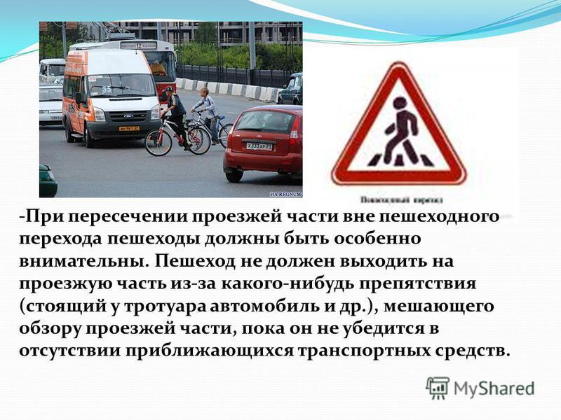 -При пересечении проезжей части вне пешеходного перехода пешеходы должны быть особенно внимательны. Пешеход не должен выходить на проезжую часть из-за какого-нибудь препятствия (стоящий у тротуара автомобиль и др.), мешающего обзору проезжей части, п