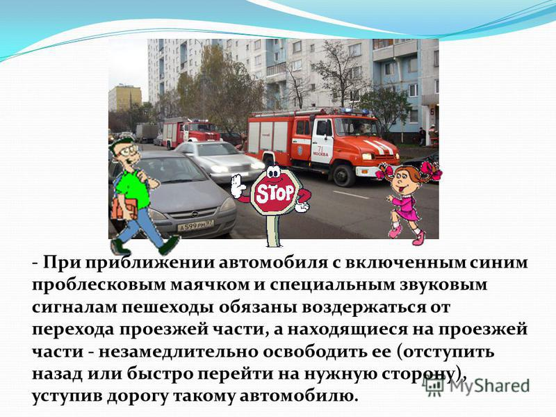 - При приближении автомобиля с включенным синим проблесковым маячком и специальным звуковым сигналам пешеходы обязаны воздержаться от перехода проезжей части, а находящиеся на проезжей части - незамедлительно освободить ее (отступить назад или быстро