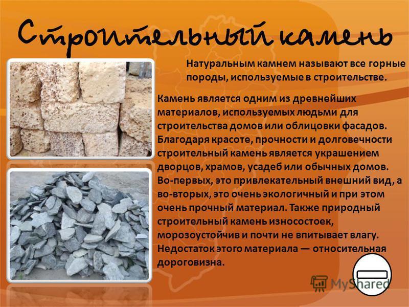Строительный камень Натуральным камнем называют все горные породы, используемые в строительстве. Камень является одним из древнейших материалов, используемых людьми для строительства домов или облицовки фасадов. Благодаря красоте, прочности и долгове