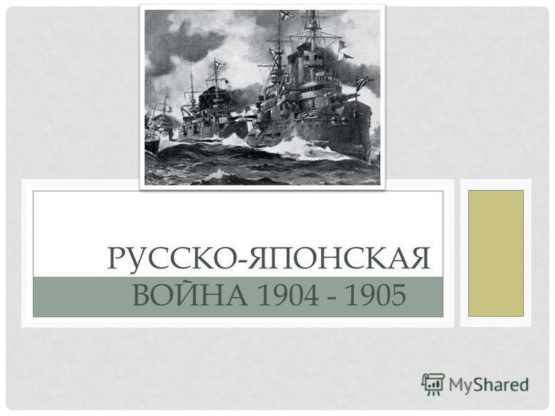 РУССКО-ЯПОНСКАЯ ВОЙНА 1904 - 1905