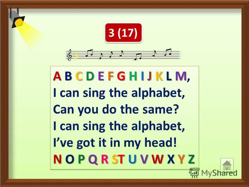3 (17) Я могу спеть алфавит, А ты так можешь? Я могу спеть алфавит, Я знаю его наизусть! A B C D E F G H I J K L M A B C D E F G H I J K L M, I can sing the alphabet, Can you do the same? I can sing the alphabet, Ive got it in my head! N O P Q R ST U