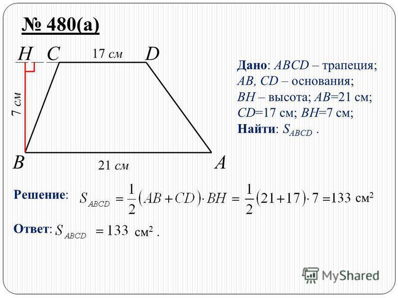 BA HCD 480(а) Дано: ABCD – трапеция; AB, CD – основания; BH – высота; AB=21 см; CD=17 см; BH=7 см; Найти: S ABCD. Решение: см 2 Ответ: см 2. 21 см 17 см 7 см