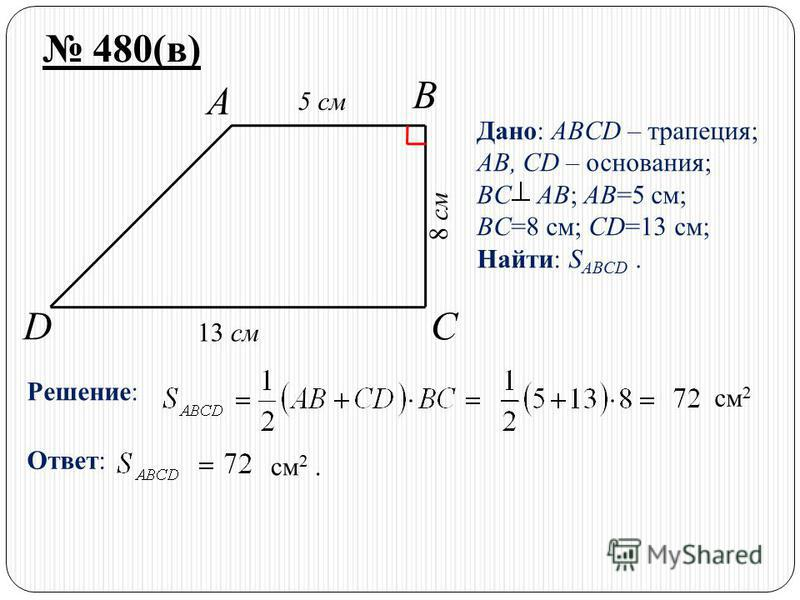 DC B A 480(в) Дано: ABCD – трапеция; AB, CD – основания; BC AB; AB=5 см; BC=8 см; CD=13 см; Найти: S ABCD. Решение: см 2 Ответ: см 2. 13 см 5 см 8 см