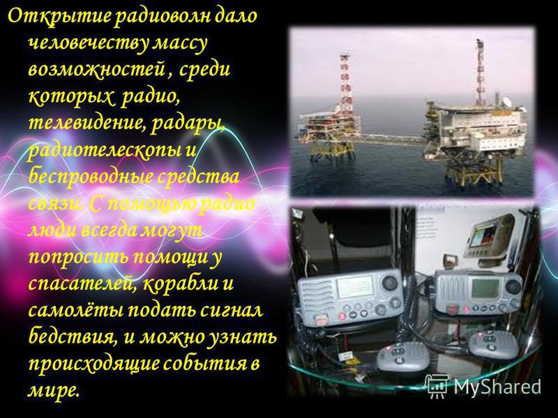 Открытие радиоволн дало человечеству массу возможностей, среди которых радио, телевидение, радары, радиотелескопы и беспроводные средства связи. С помощью радио люди всегда могут попросить помощи у спасателей, корабли и самолёты подать сигнал бедстви
