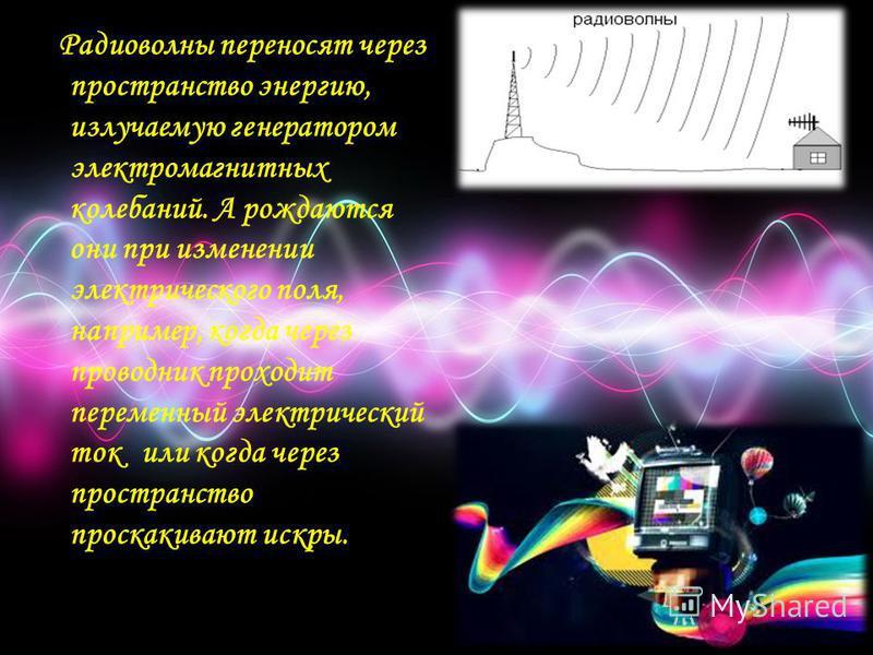 Радиоволны переносят через пространство энергию, излучаемую генератором электромагнитных колебаний. А рождаются они при изменении электрического поля, например, когда через проводник проходит переменный электрический ток или когда через пространство