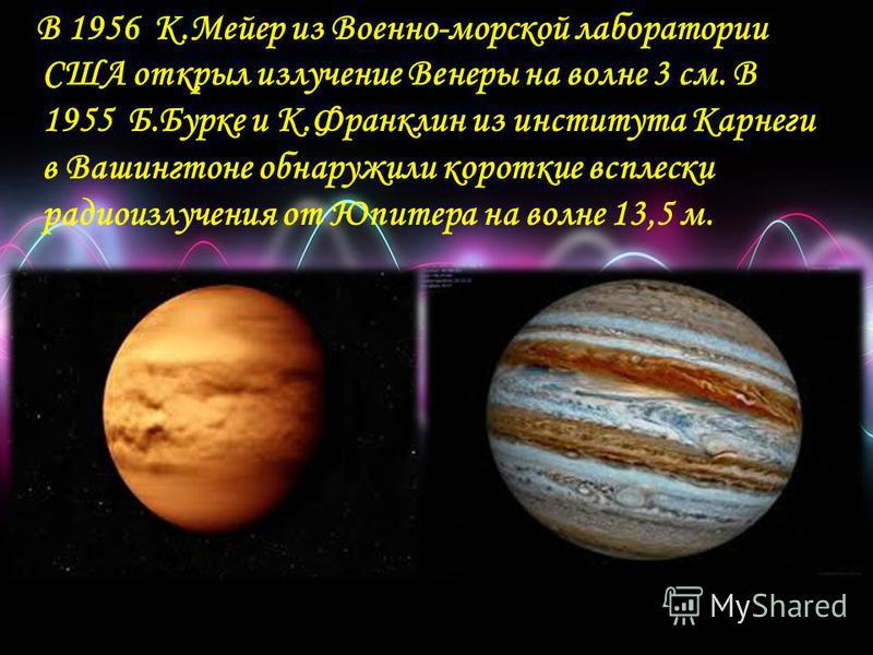 В 1956 К.Мейер из Военно-морской лаборатории США открыл излучение Венеры на волне 3 см. В 1955 Б.Бурке и К.Франклин из института Карнеги в Вашингтоне обнаружили короткие всплески радиоизлучения от Юпитера на волне 13,5 м.