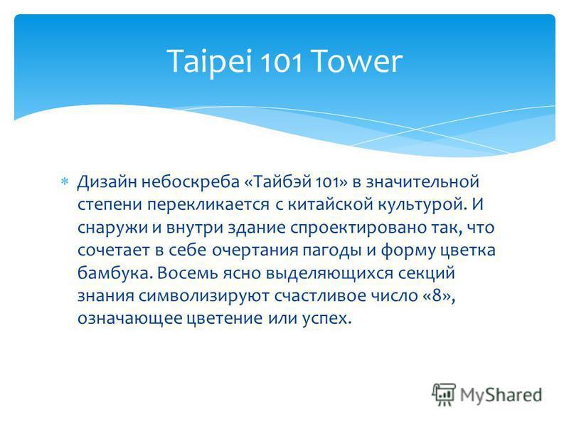 Дизайн небоскреба «Тайбэй 101» в значительной степени перекликается с китайской культурой. И снаружи и внутри здание спроектировано так, что сочетает в себе очертания пагоды и форму цветка бамбука. Восемь ясно выделяющихся секций знания символизируют