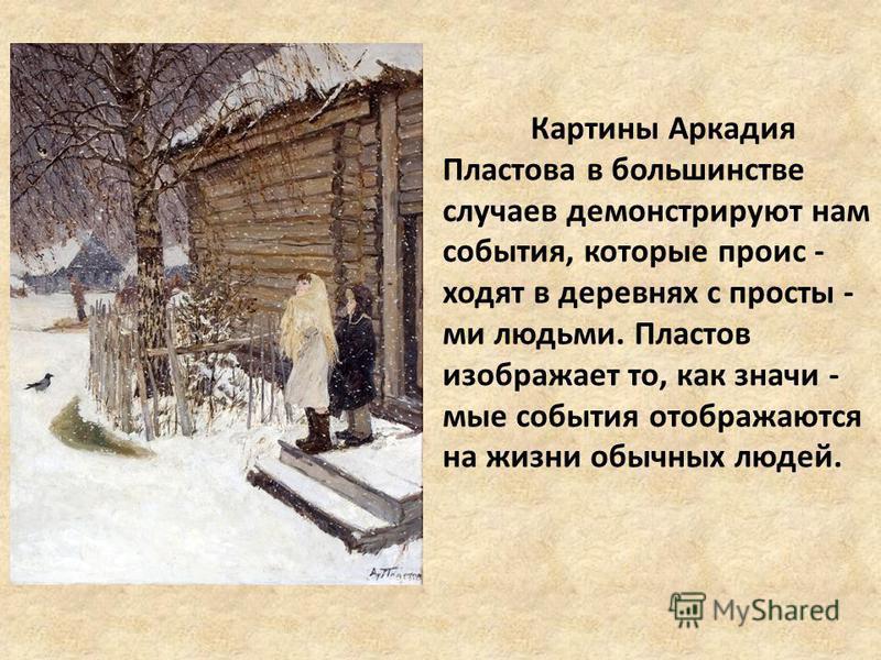 Картины Аркадия Пластова в большинстве случаев демонстрируют нам события, которые происходят в деревнях с просты - ми людьми. Пластов изображает то, как значимые события отображаются на жизни обычных людей.