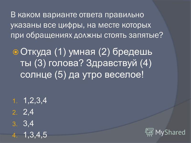 В каком варианте ответа правильно указаны все цифры, на месте которых при обращениях должны стоять запятые? Откуда (1) умная (2) бредешь ты (3) голова? Здравствуй (4) солнце (5) да утро веселое! 1. 1,2,3,4 2. 2,4 3. 3,4 4. 1,3,4,5 Откуда, умная, бред