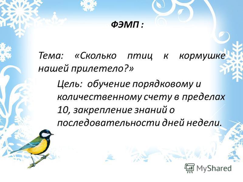 ФЭМП : Тема: «Сколько птиц к кормушке нашей прилетело?» Цель: обучение порядковому и количественному счету в пределах 10, закрепление знаний о последовательности дней недели.