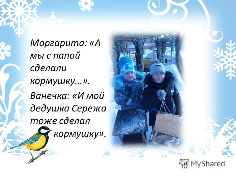 Маргарита: «А мы с папой сделали кормушку…». Ванечка: «И мой дедушка Сережа тоже сделал кормушку».