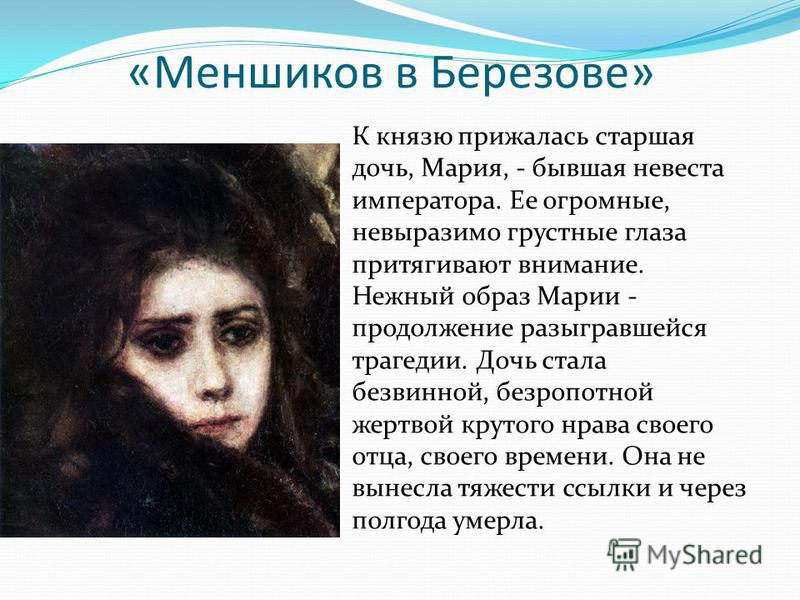 «Меншиков в Березове» К князю прижалась старшая дочь, Мария, - бывшая невеста императора. Ее огромные, невыразимо грустные глаза притягивают внимание. Нежный образ Марии - продолжение разыгравшейся трагедии. Дочь стала безвинной, безропотной жертвой