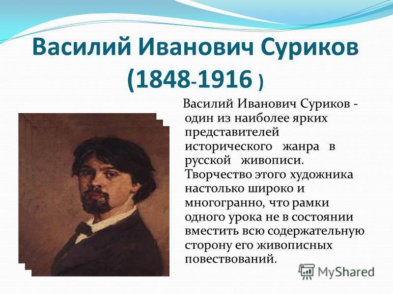 Василий Иванович Суриков (1848 - 1916 ) Василий Иванович Суриков - один из наиболее ярких представителей исторического жанра в русской живописи. Творчество этого художника настолько широко и многогранно, что рамки одного урока не в состоянии вместить