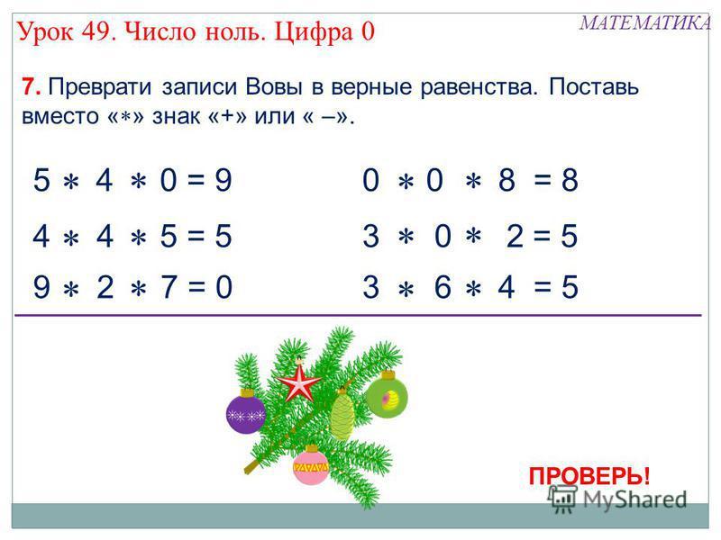 5 + 4 - 0 = 9 4 - 4 + 5 = 5 9 - 2 - 7 = 0 0 - 0 + 8 = 8 3 + 0 + 2 = 5 3 + 6 - 4 = 5 ПРОВЕРЬ! Урок 49. Число ноль. Цифра 0 МАТЕМАТИКА 7. Преврати записи Вовы в верные равенства. Поставь вместо « » знак «+» или « –».