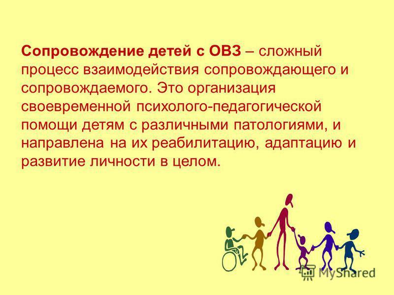 Сопровождение детей с ОВЗ – сложный процесс взаимодействия сопровождающего и сопровождаемого. Это организация своевременной психолого-педагогической помощи детям с различными патологиями, и направлена на их реабилитацию, адаптацию и развитие личности