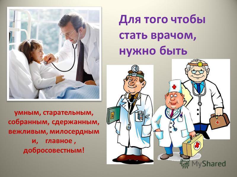 Для того чтобы стать врачом, нужно быть умным, старательным, собранным, сдержанным, вежливым, милосердным и, главное, добросовестным!