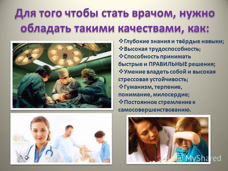 Для того чтобы стать врачом, нужно обладать такими качествами, как: Глубокие знания и твёрдые навыки; Высокая трудоспособность; Способность принимать быстрые и ПРАВИЛЬНЫЕ решения; Умение владеть собой и высокая стрессовая устойчивость; Гуманизм, терп