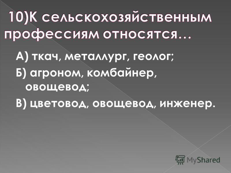А) ткач, металлург, геолог; Б) агроном, комбайнер, овощевод; В) цветовод, овощевод, инженер.
