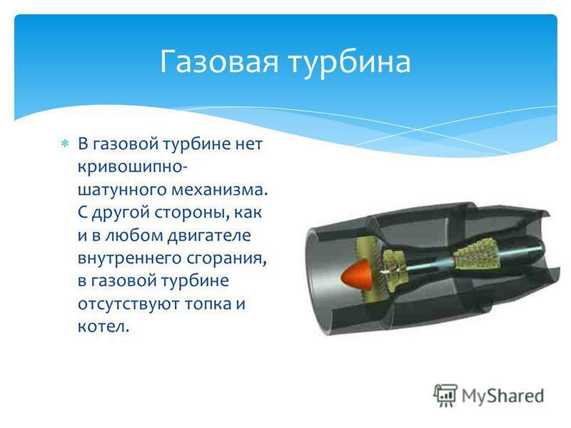 В газовой турбине нет кривошипно- шатунного механизма. С другой стороны, как и в любом двигателе внутреннего сгорания, в газовой турбине отсутствуют топка и котел. Газовая турбина