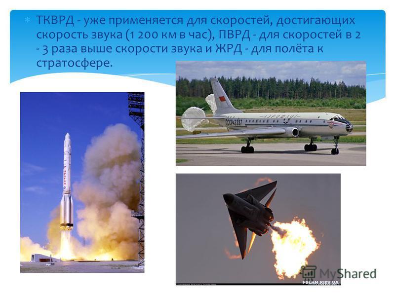 ТКВРД - уже применяется для скоростей, достигающих скорость звука (1 200 км в час), ПВРД - для скоростей в 2 - 3 раза выше скорости звука и ЖРД - для полёта к стратосфере.