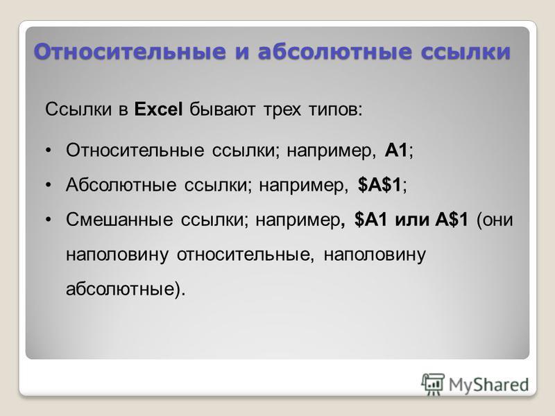 Относительные и абсолютные ссылки Ссылки в Excel бывают трех типов: Относительные ссылки; например, A1; Абсолютные ссылки; например, $A$1; Смешанные ссылки; например, $A1 или A$1 (они наполовину относительные, наполовину абсолютные).