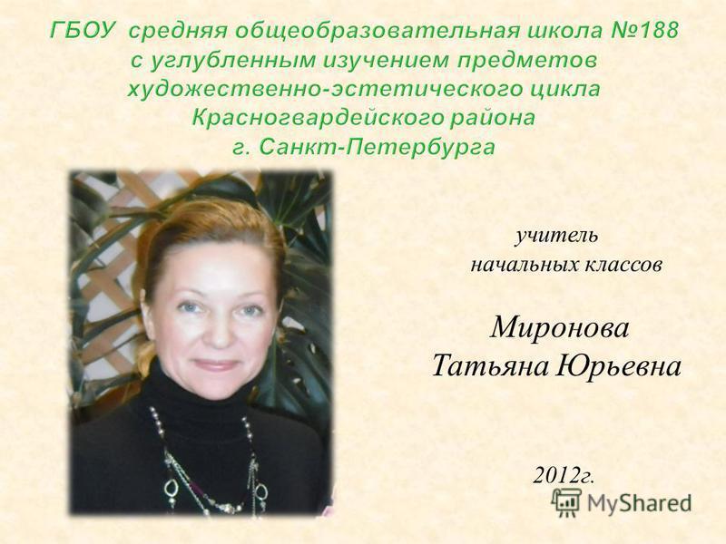 учитель начальных классов Миронова Татьяна Юрьевна 2012 г.