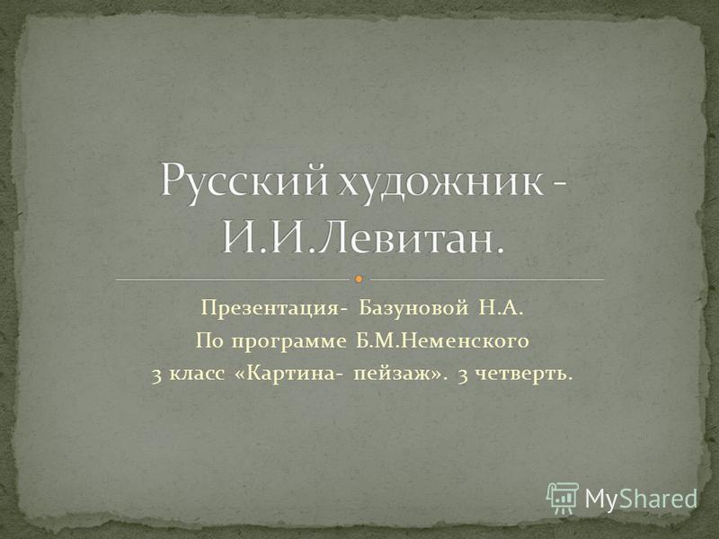 Презентация- Базуновой Н.А. По программе Б.М.Неменского 3 класс «Картина- пейзаж». 3 четверть.