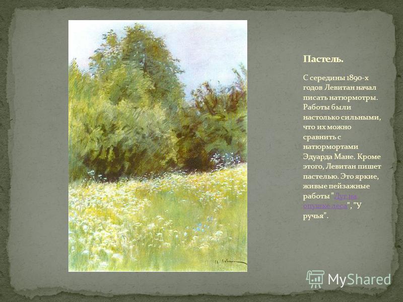 С середины 1890-х годов Левитан начал писать натюрморты. Работы были настолько сильными, что их можно сравнить с натюрмортами Эдуарда Мане. Кроме этого, Левитан пишет пастелью. Это яркие, живые пейзажные работы