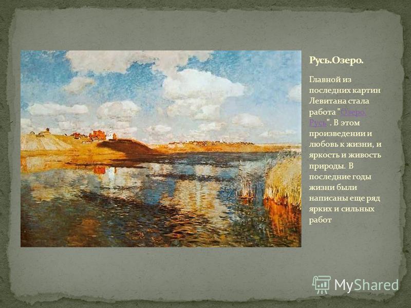 Главной из последних картин Левитана стала работа Озеро. Русь. В этом произведении и любовь к жизни, и яркость и живость природы. В последние годы жизни были написаны еще ряд ярких и сильных работ Озеро. Русь