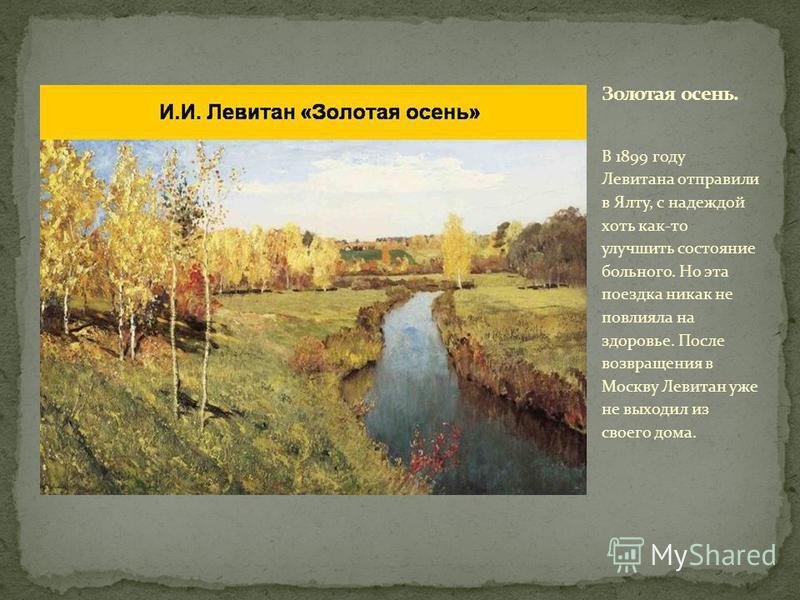 В 1899 году Левитана отправили в Ялту, с надеждой хоть как-то улучшить состояние больного. Но эта поездка никак не повлияла на здоровье. После возвращения в Москву Левитан уже не выходил из своего дома.