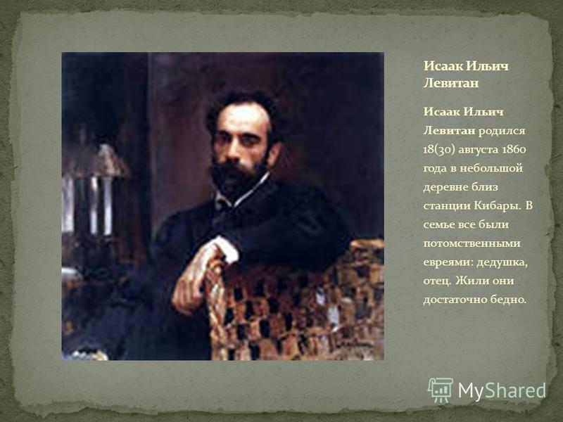 Исаак Ильич Левитан родился 18(30) августа 1860 года в небольшой деревне близ станции Кибары. В семье все были потомственными евреями: дедушка, отец. Жили они достаточно бедно.