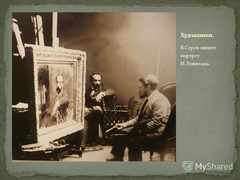 В.Серов пишет портрет И.Левитана.