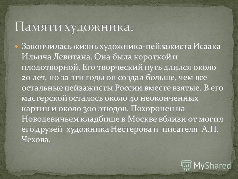 Закончилась жизнь художника-пейзажиста Исаака Ильича Левитана. Она была короткой и плодотворной. Его творческий путь длился около 20 лет, но за эти годы он создал больше, чем все остальные пейзажисты России вместе взятые. В его мастерской осталось ок