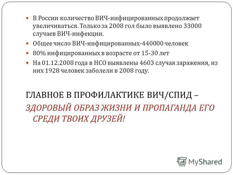В России количество ВИЧ - инфицированных продолжает увеличиваться. Только за 2008 гол было выявлено 33000 случаев ВИЧ - инфекции. Общее число ВИЧ - инфицированных -440000 человек 80% инфицированных в возрасте от 15-30 лет На 01.12.2008 года в НСО выя