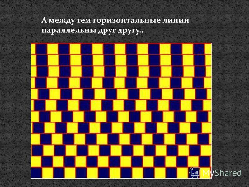 А между тем горизонтальные линии параллельны друг другу..