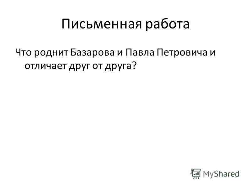 Письменная работа Что роднит Базарова и Павла Петровича и отличает друг от друга?