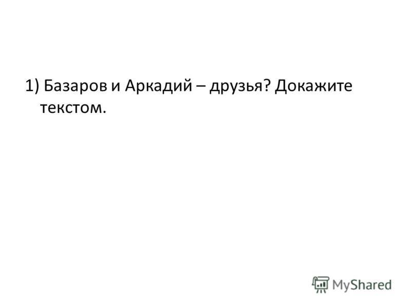 1) Базаров и Аркадий – друзья? Докажите текстом.