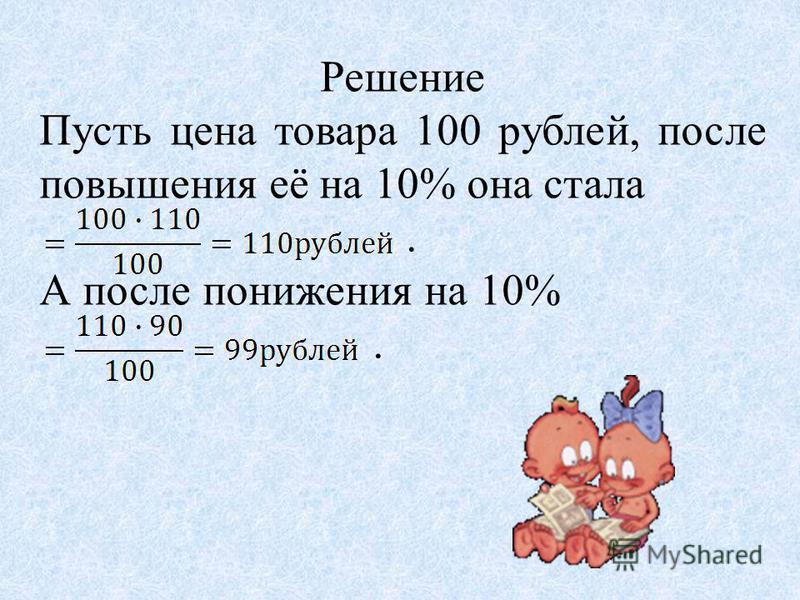 Решение Пусть цена товара 100 рублей, после повышения её на 10% она стала. А после понижения на 10%.