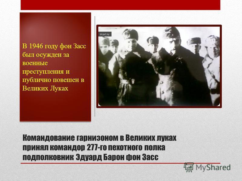 Командование гарнизоном в Великих луках принял командор 277-го пехотного полка подполковник Эдуард Барон фон Засс В 1946 году фон Засс был осужден за военные преступления и публично повешен в Великих Луках