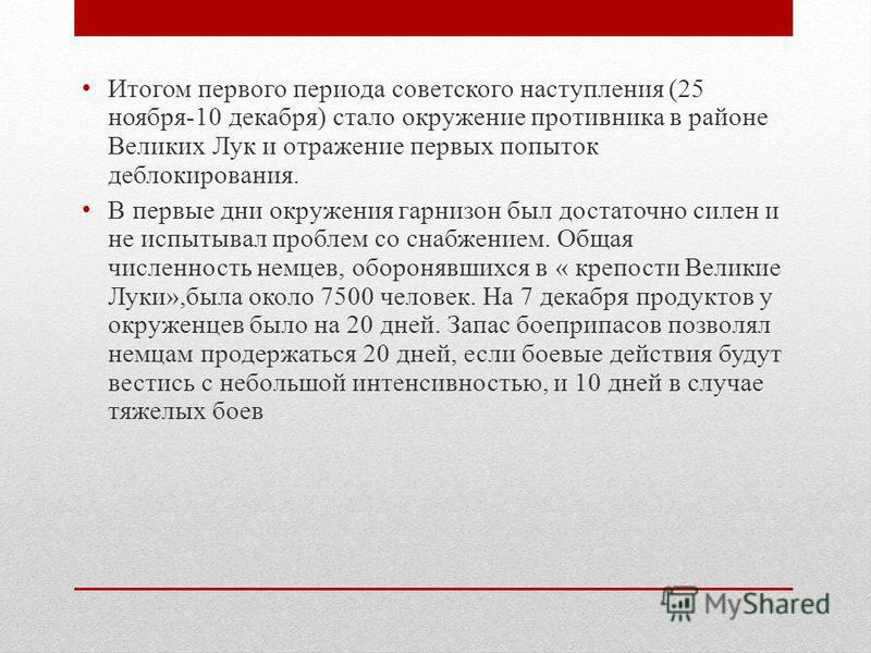 Итогом первого периода советского наступления (25 ноября-10 декабря) стало окружение противника в районе Великих Лук и отражение первых попыток деблокирования. В первые дни окружения гарнизон был достаточно силен и не испытывал проблем со снабжением.