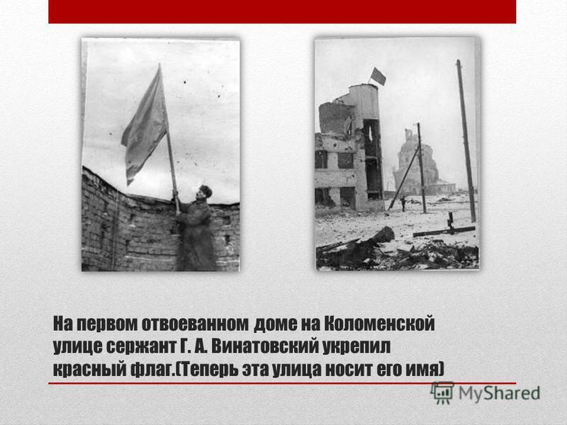На первом отвоеванном доме на Коломенской улице сержант Г. А. Винатовский укрепил красный флаг.(Теперь эта улица носит его имя)