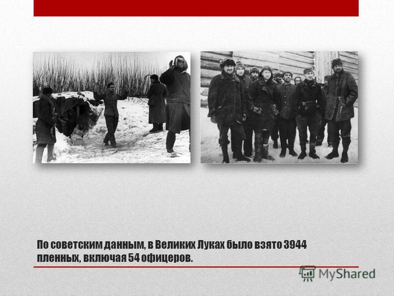 По советским данным, в Великих Луках было взято 3944 пленных, включая 54 офицеров.